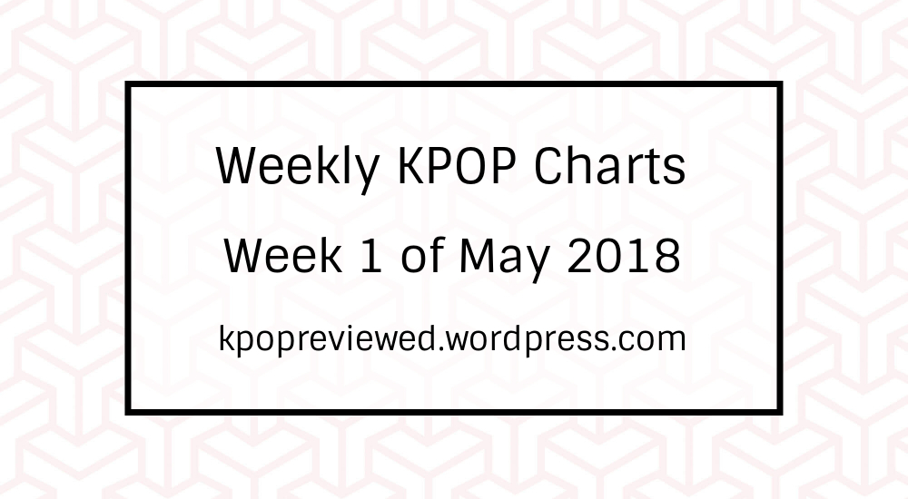 weekly chart 1st week of may 2018 kpopreviewed